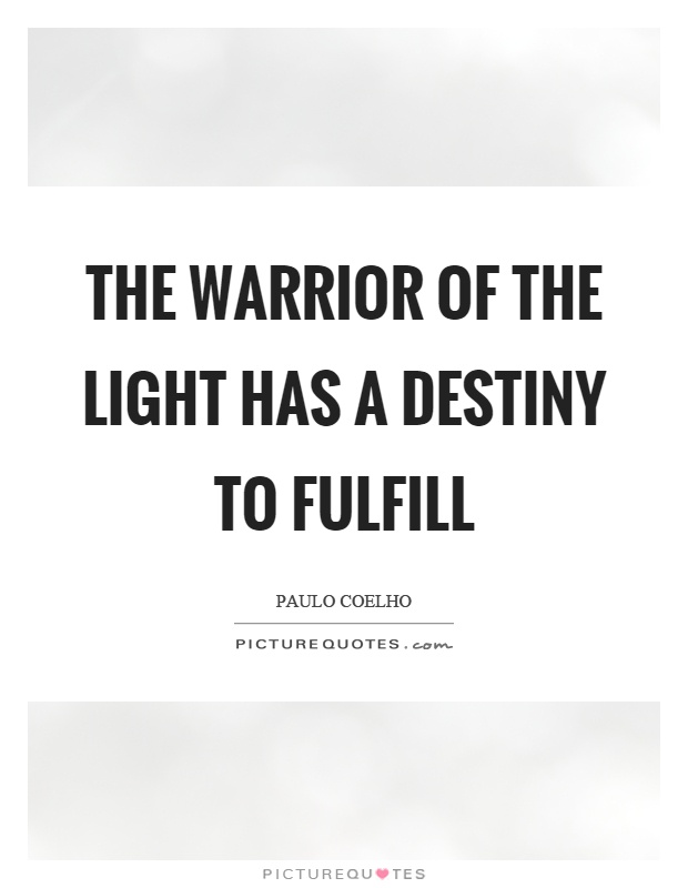 The warrior of the light has a destiny to fulfill Picture Quote #1