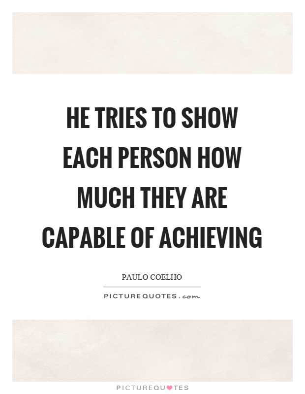 He tries to show each person how much they are capable of achieving Picture Quote #1