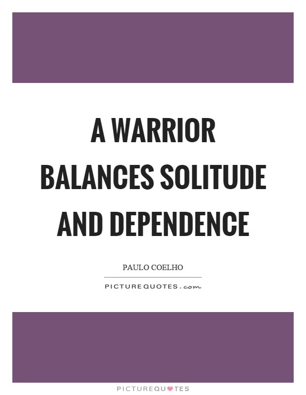 A warrior balances solitude and dependence Picture Quote #1