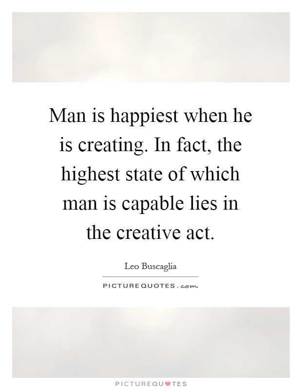 Man is happiest when he is creating. In fact, the highest state of which man is capable lies in the creative act Picture Quote #1