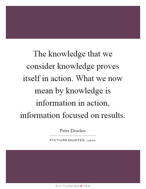 The knowledge that we consider knowledge proves itself in action. What we now mean by knowledge is information in action, information focused on results Picture Quote #1