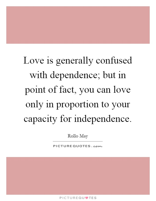 Love is generally confused with dependence; but in point of fact, you can love only in proportion to your capacity for independence Picture Quote #1