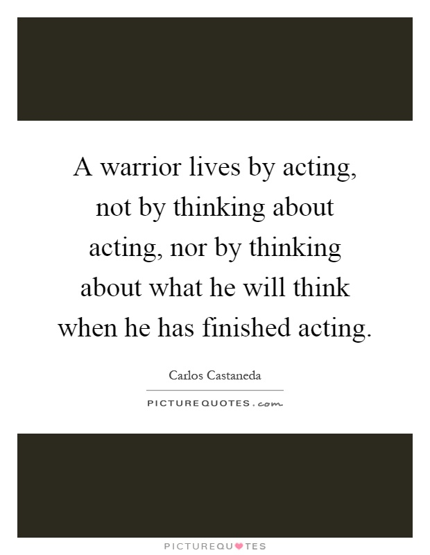 A warrior lives by acting, not by thinking about acting, nor by thinking about what he will think when he has finished acting Picture Quote #1