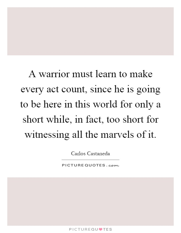 A warrior must learn to make every act count, since he is going to be here in this world for only a short while, in fact, too short for witnessing all the marvels of it Picture Quote #1