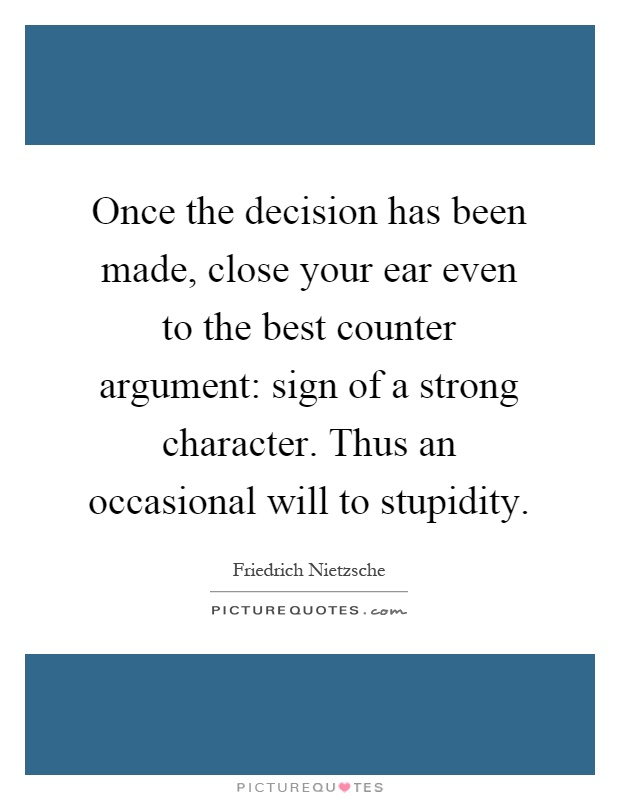 Once the decision has been made, close your ear even to the best counter argument: sign of a strong character. Thus an occasional will to stupidity Picture Quote #1