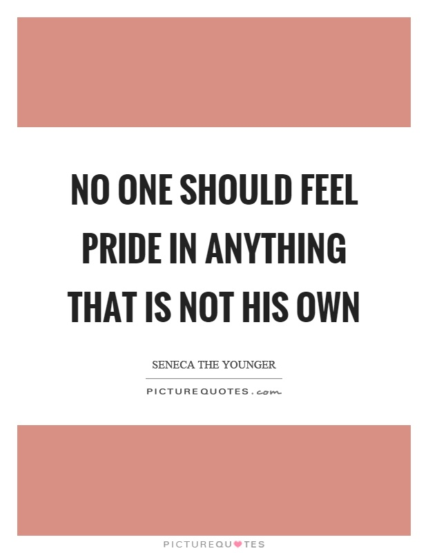 No one should feel pride in anything that is not his own Picture Quote #1