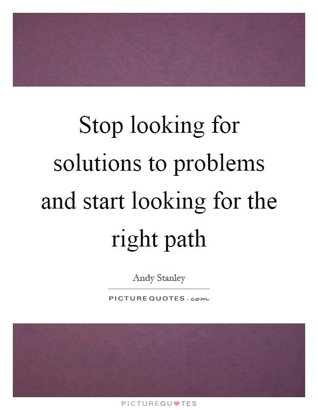 Stop looking for solutions to problems and start looking for the right path Picture Quote #1