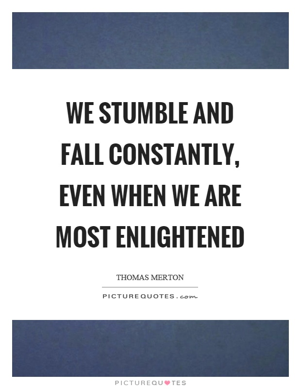 We stumble and fall constantly, even when we are most enlightened Picture Quote #1