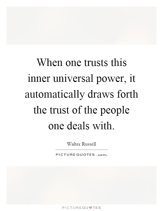 When one trusts this inner universal power, it automatically draws forth the trust of the people one deals with Picture Quote #1