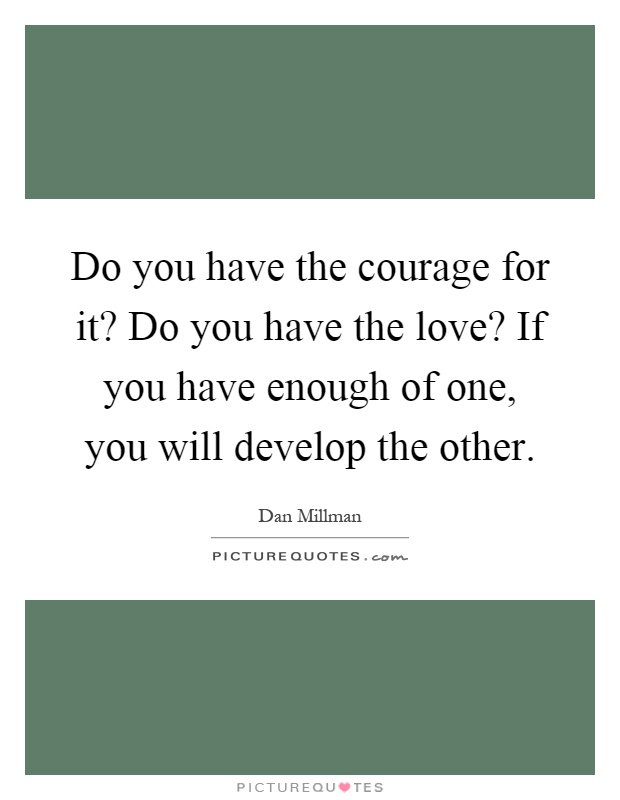 Do you have the courage for it? Do you have the love? If you have enough of one, you will develop the other Picture Quote #1