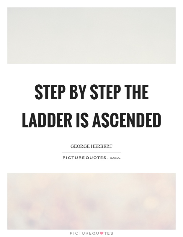 Step by step the ladder is ascended Picture Quote #1