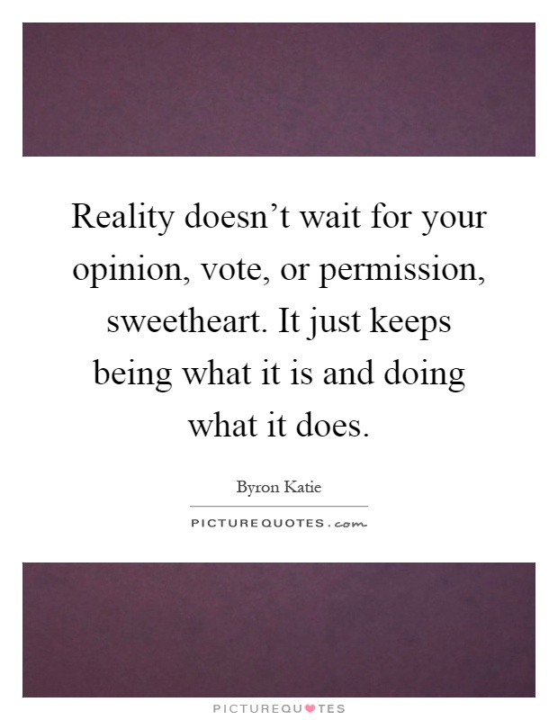 Reality doesn't wait for your opinion, vote, or permission, sweetheart. It just keeps being what it is and doing what it does Picture Quote #1