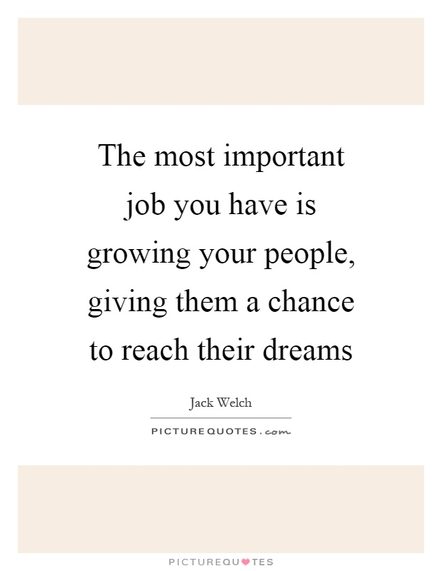 The most important job you have is growing your people, giving them a chance to reach their dreams Picture Quote #1