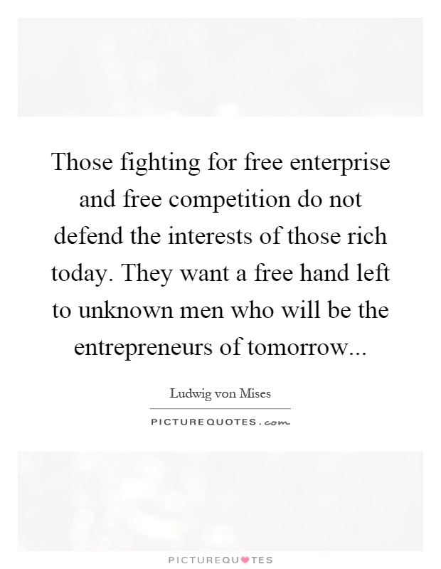 Those fighting for free enterprise and free competition do not defend the interests of those rich today. They want a free hand left to unknown men who will be the entrepreneurs of tomorrow Picture Quote #1