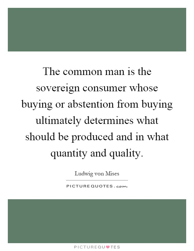 The common man is the sovereign consumer whose buying or abstention from buying ultimately determines what should be produced and in what quantity and quality Picture Quote #1