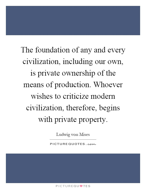 The foundation of any and every civilization, including our own, is private ownership of the means of production. Whoever wishes to criticize modern civilization, therefore, begins with private property Picture Quote #1