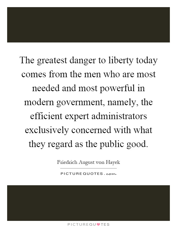 The greatest danger to liberty today comes from the men who are most needed and most powerful in modern government, namely, the efficient expert administrators exclusively concerned with what they regard as the public good Picture Quote #1