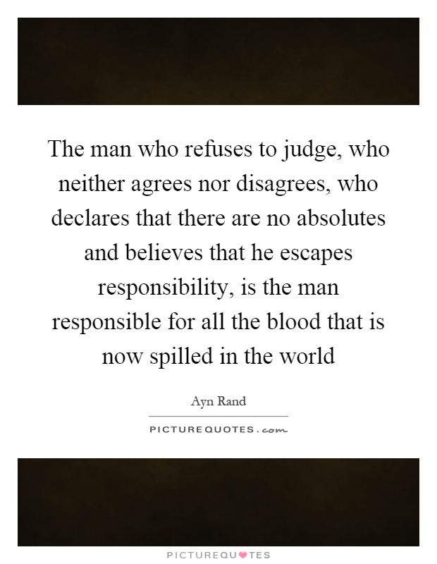 The man who refuses to judge, who neither agrees nor disagrees, who declares that there are no absolutes and believes that he escapes responsibility, is the man responsible for all the blood that is now spilled in the world Picture Quote #1