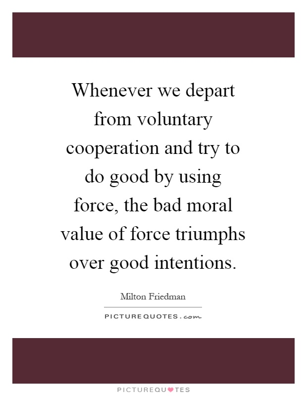 Whenever we depart from voluntary cooperation and try to do good by using force, the bad moral value of force triumphs over good intentions Picture Quote #1