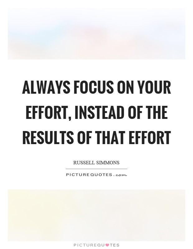 Always focus on your effort, instead of the results of that effort Picture Quote #1
