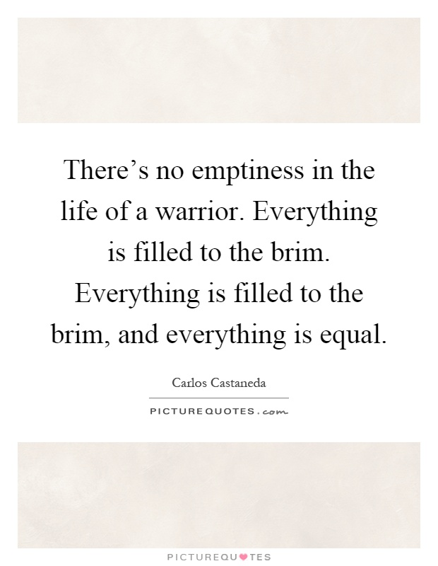 There's no emptiness in the life of a warrior. Everything is filled to the brim. Everything is filled to the brim, and everything is equal Picture Quote #1