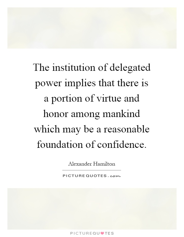 The institution of delegated power implies that there is a portion of virtue and honor among mankind which may be a reasonable foundation of confidence Picture Quote #1