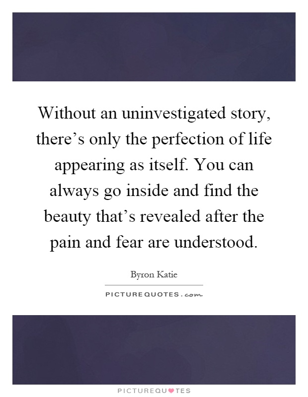 Without an uninvestigated story, there's only the perfection of life appearing as itself. You can always go inside and find the beauty that's revealed after the pain and fear are understood Picture Quote #1