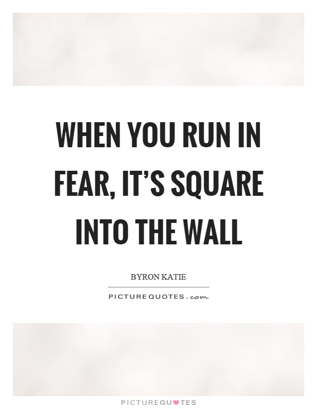 When you run in fear, it's square into the wall Picture Quote #1