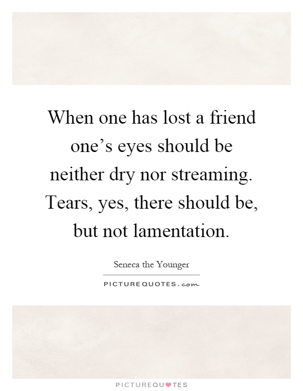 When one has lost a friend one's eyes should be neither dry nor streaming. Tears, yes, there should be, but not lamentation Picture Quote #1