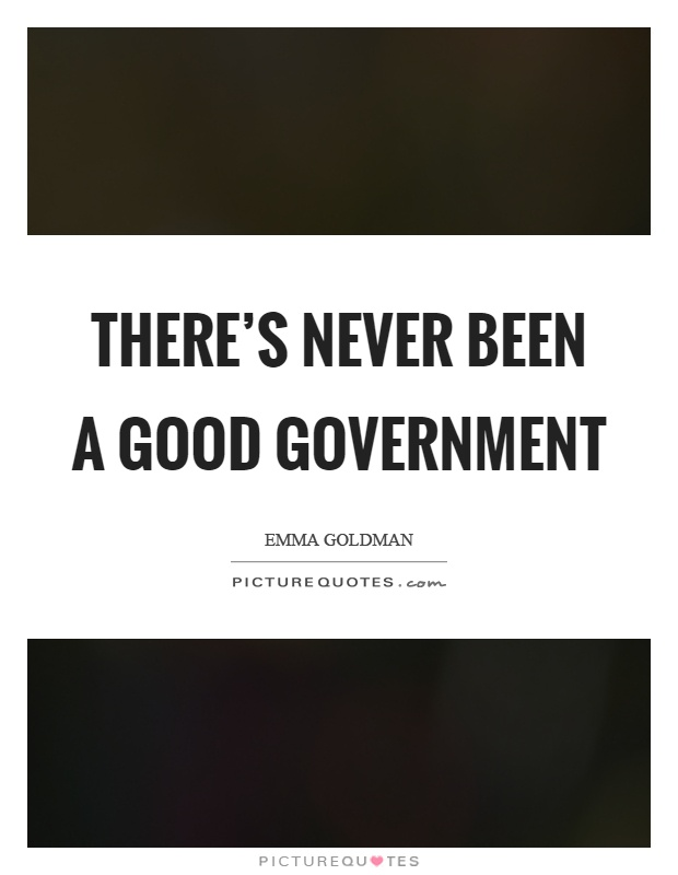 There's never been a good government Picture Quote #1