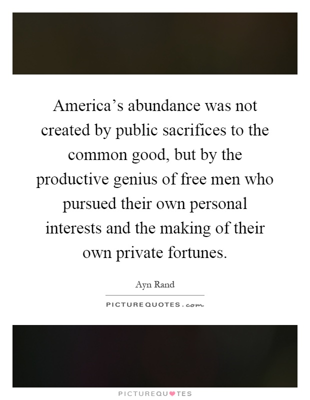America's abundance was not created by public sacrifices to the common good, but by the productive genius of free men who pursued their own personal interests and the making of their own private fortunes Picture Quote #1