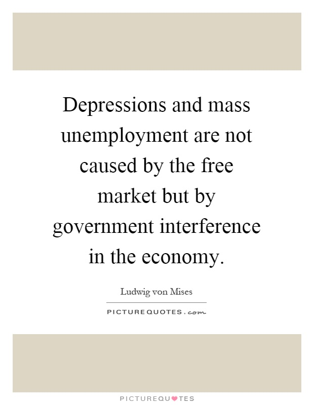 Depressions and mass unemployment are not caused by the free market but by government interference in the economy Picture Quote #1
