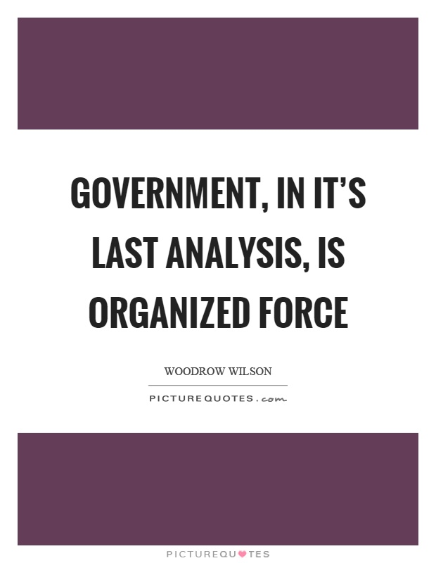 Government, in it's last analysis, is organized force Picture Quote #1