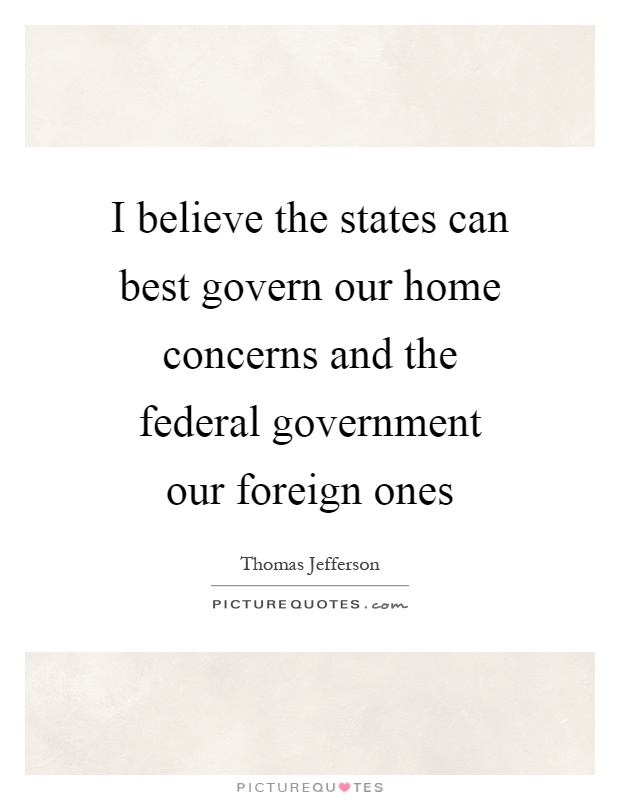 I believe the states can best govern our home concerns and the federal government our foreign ones Picture Quote #1