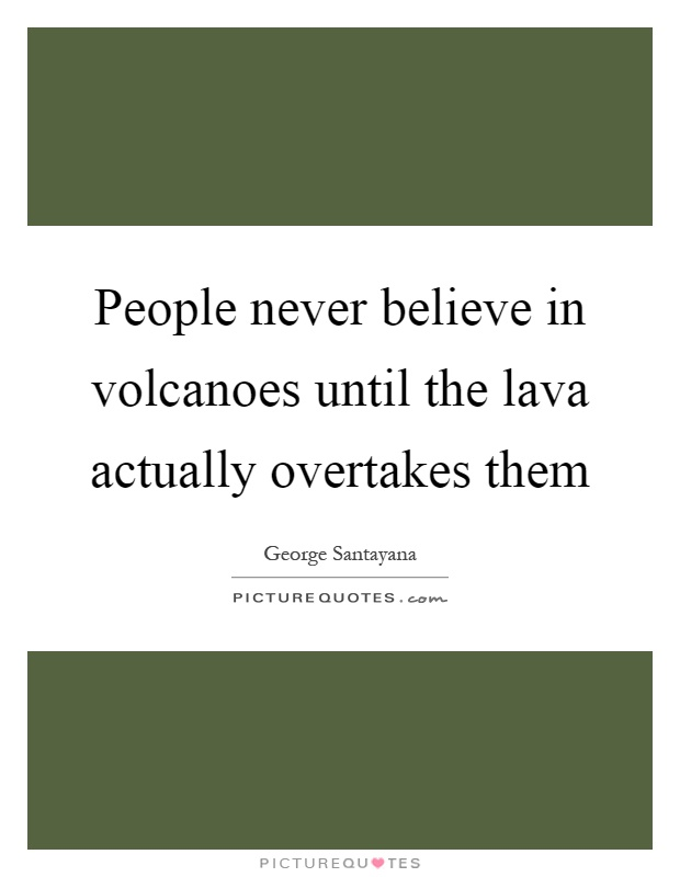 People never believe in volcanoes until the lava actually overtakes them Picture Quote #1