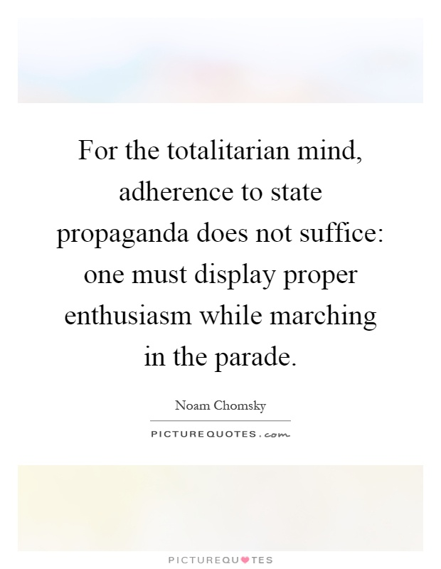 For the totalitarian mind, adherence to state propaganda does not suffice: one must display proper enthusiasm while marching in the parade Picture Quote #1