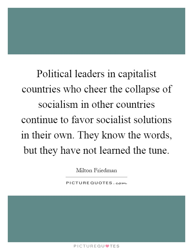 Political leaders in capitalist countries who cheer the collapse of socialism in other countries continue to favor socialist solutions in their own. They know the words, but they have not learned the tune Picture Quote #1
