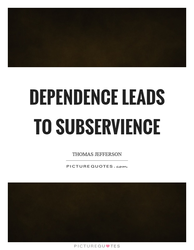 Dependence leads to subservience Picture Quote #1