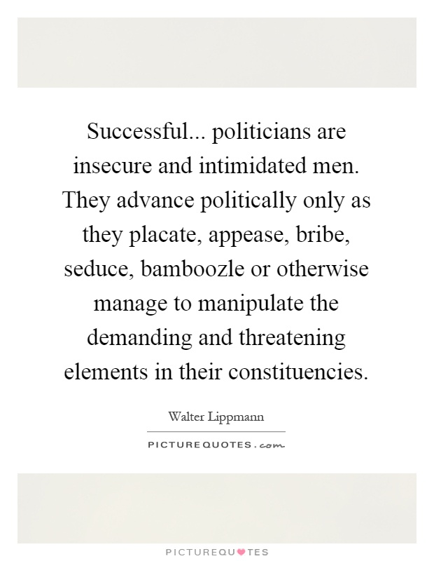 Successful... politicians are insecure and intimidated men. They advance politically only as they placate, appease, bribe, seduce, bamboozle or otherwise manage to manipulate the demanding and threatening elements in their constituencies Picture Quote #1