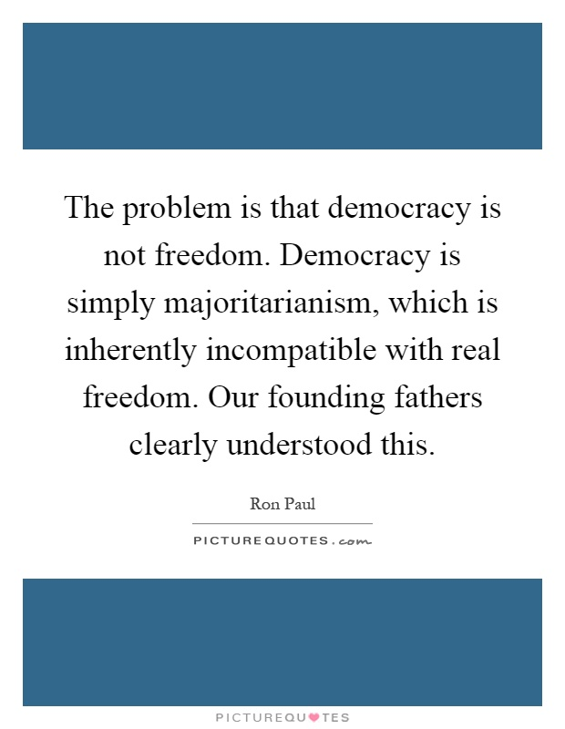 The problem is that democracy is not freedom. Democracy is simply majoritarianism, which is inherently incompatible with real freedom. Our founding fathers clearly understood this Picture Quote #1