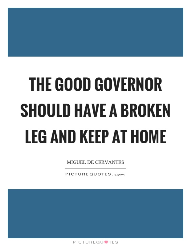 The good governor should have a broken leg and keep at home Picture Quote #1