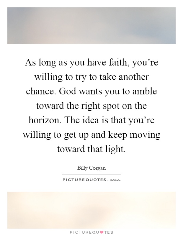 As long as you have faith, you're willing to try to take another chance. God wants you to amble toward the right spot on the horizon. The idea is that you're willing to get up and keep moving toward that light Picture Quote #1