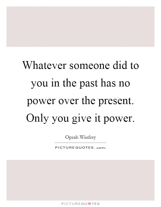 Whatever someone did to you in the past has no power over the present. Only you give it power Picture Quote #1