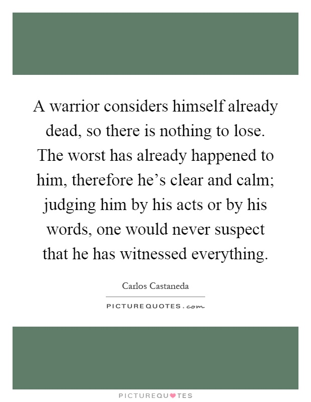 A warrior considers himself already dead, so there is nothing to lose. The worst has already happened to him, therefore he's clear and calm; judging him by his acts or by his words, one would never suspect that he has witnessed everything Picture Quote #1