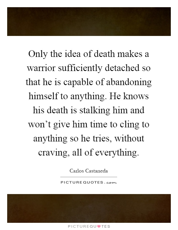 Only the idea of death makes a warrior sufficiently detached so that he is capable of abandoning himself to anything. He knows his death is stalking him and won't give him time to cling to anything so he tries, without craving, all of everything Picture Quote #1