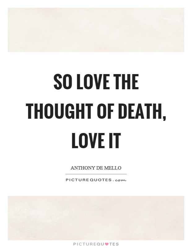 So love the thought of death, love it Picture Quote #1