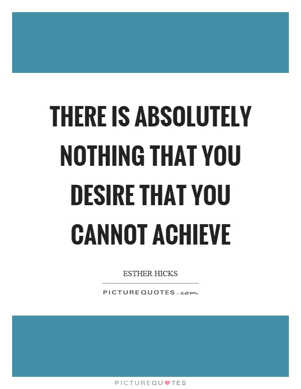 There is absolutely nothing that you desire that you cannot achieve Picture Quote #1