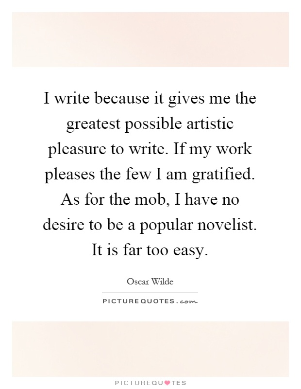 I write because it gives me the greatest possible artistic pleasure to write. If my work pleases the few I am gratified. As for the mob, I have no desire to be a popular novelist. It is far too easy Picture Quote #1