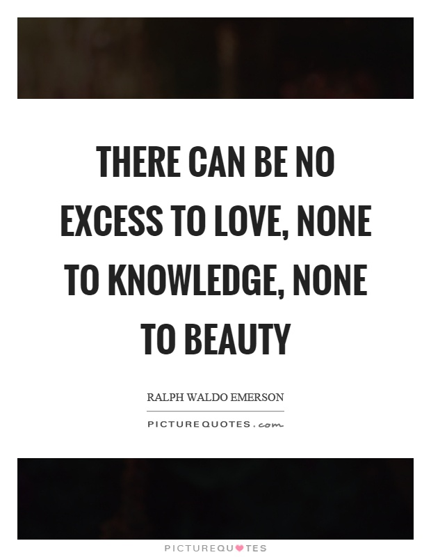 There can be no excess to love, none to knowledge, none to beauty Picture Quote #1