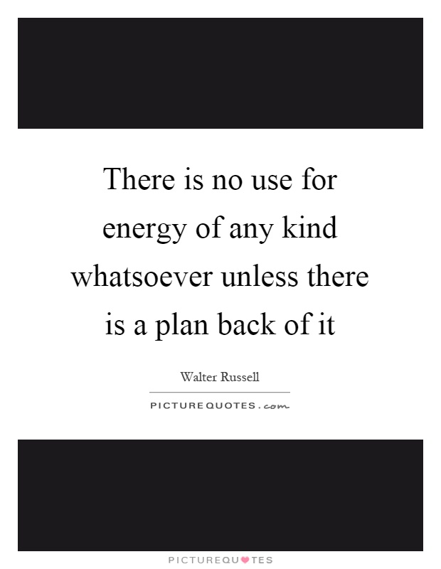 There is no use for energy of any kind whatsoever unless there is a plan back of it Picture Quote #1